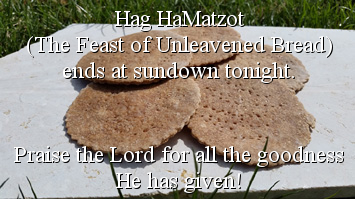 Hag HaMatzot (The Feast of Unleavened Bread) ends at sundown tonight. Praise the Lord for all the goodness He has given!