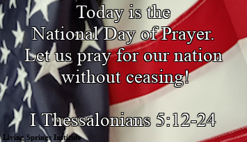 Today is the National Day of Prayer. Let us pray for our nation without ceasing! I Thessalonians 5:12-24
